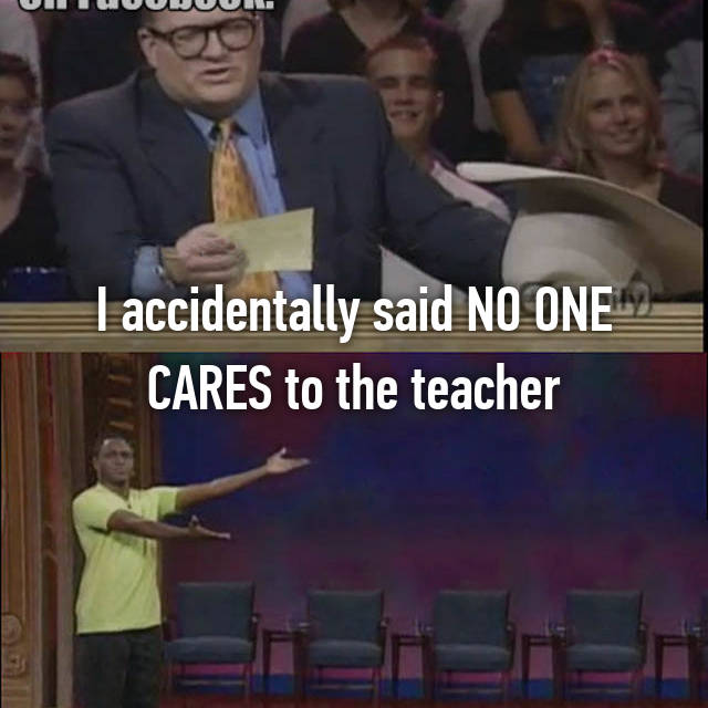 I accidentally said NO ONE CARES to the teacher