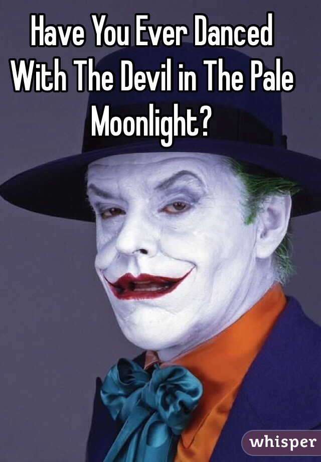 Have You Ever Danced With The Devil In The Pale Moonlight