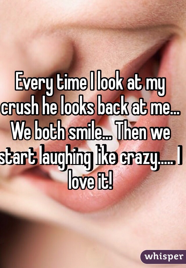 Every time I look at my crush he looks back at me    We both