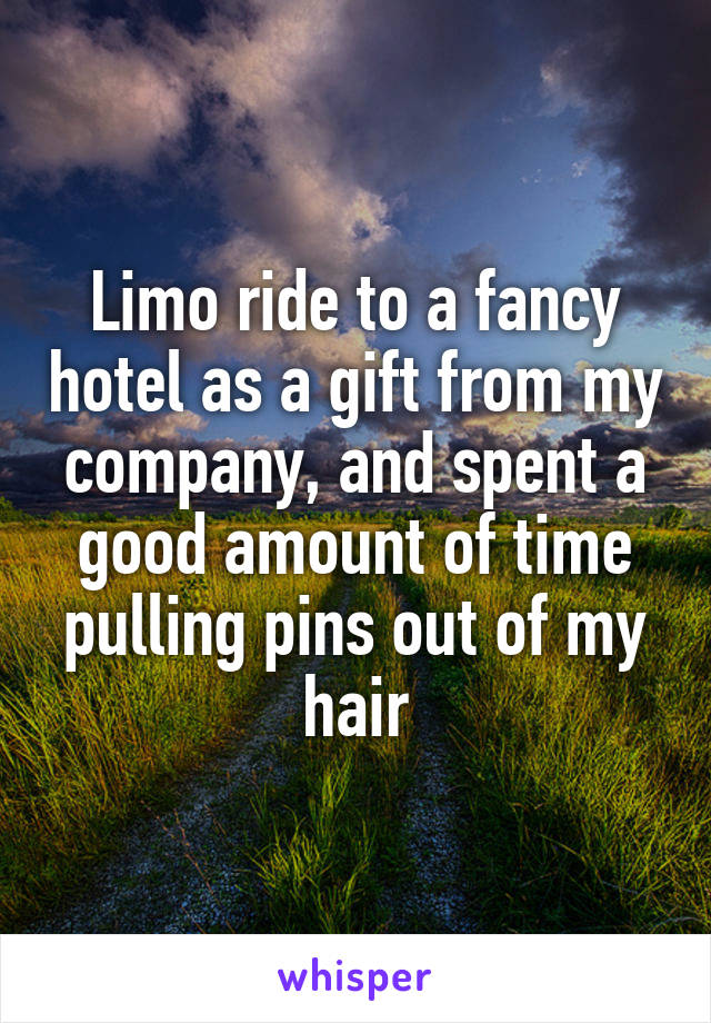 Limo ride to a fancy hotel as a gift from my company, and spent a good amount of time pulling pins out of my hair