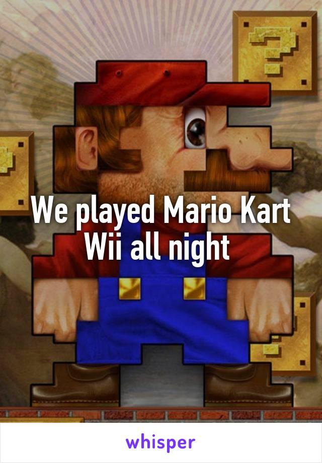 We played Mario Kart Wii all night