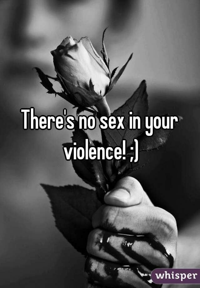Your sex is your violence