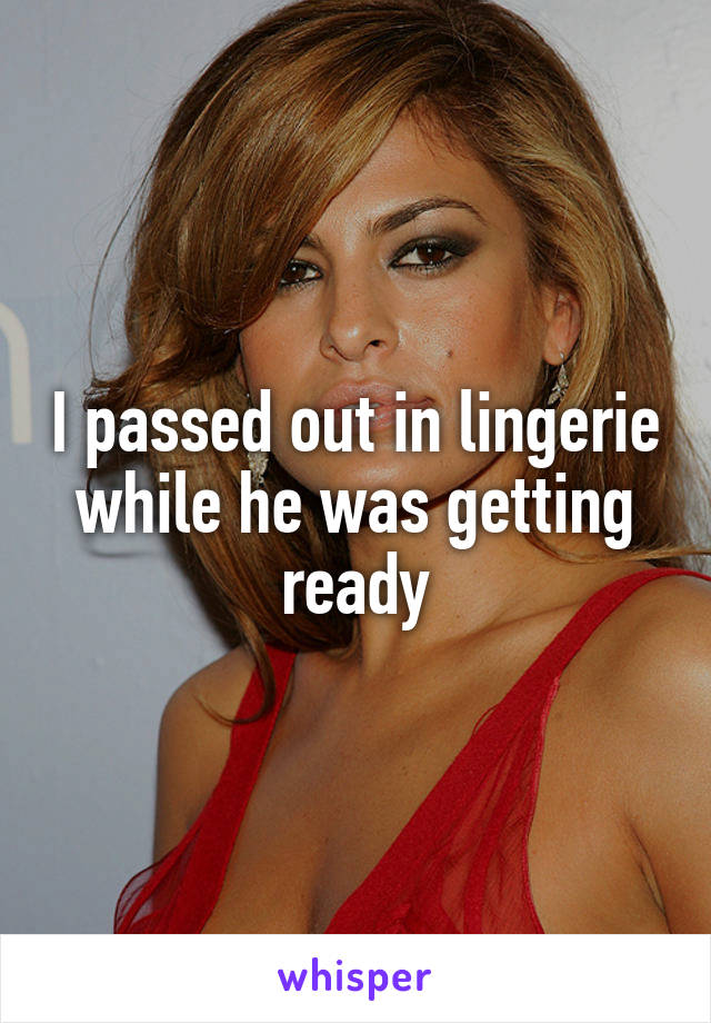 I passed out in lingerie while he was getting ready