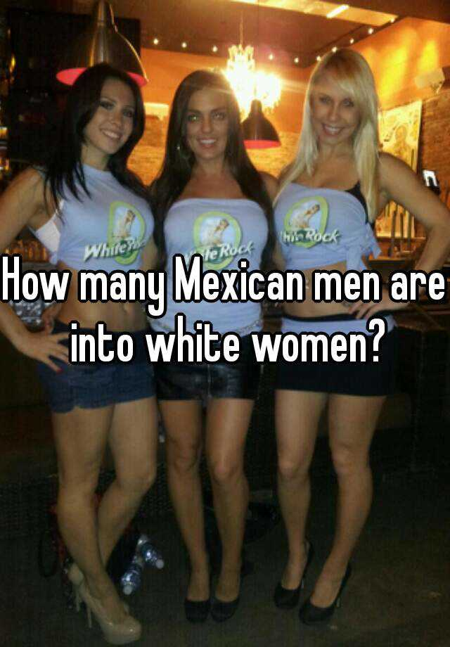 Mexican women love white men