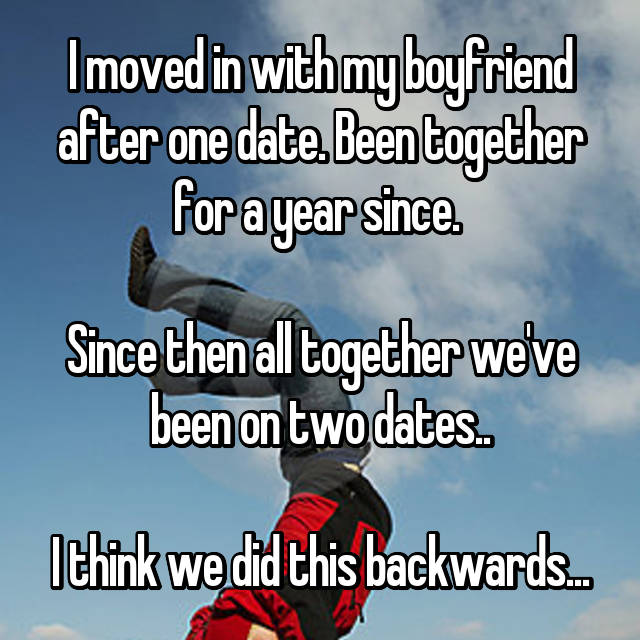 I moved in with my boyfriend after one date. Been together for a year since.   Since then all together we've been on two dates..  I think we did this backwards...