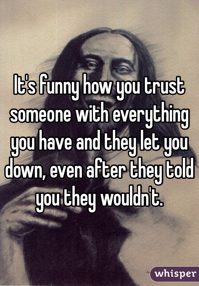 Its Funny How You Trust Someone With Everything You Have And They
