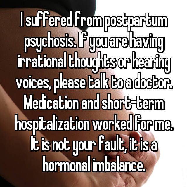 I suffered from postpartum psychosis. If you are having irrational thoughts or hearing voices, please talk to a doctor. Medication and short-term hospitalization worked for me. It is not your fault, it is a hormonal imbalance.