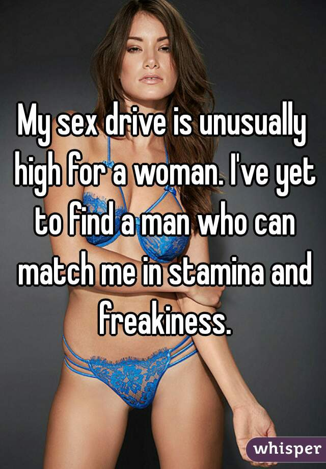 My sex drive is unusually high for a woman. I've yet to find a man who can match me in stamina and freakiness.