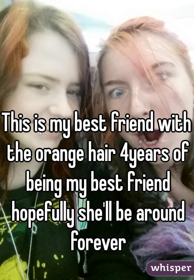 This is my best friend with the orange hair 4years of being my best friend hopefully she'll be around forever