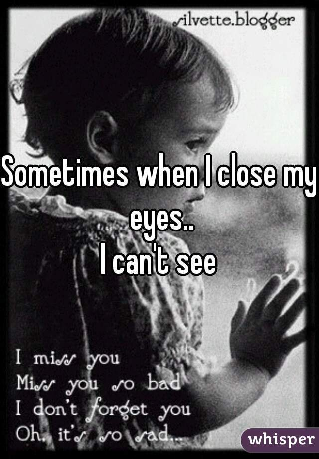 Sometimes when I close my eyes.. I can't see