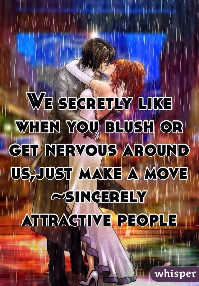 We secretly like when you blush or get nervous around us,just make a move  ~sincerely attractive people