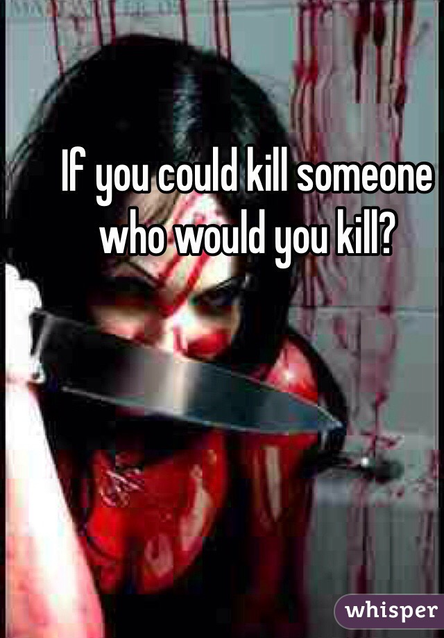 If you could kill someone who would you kill?