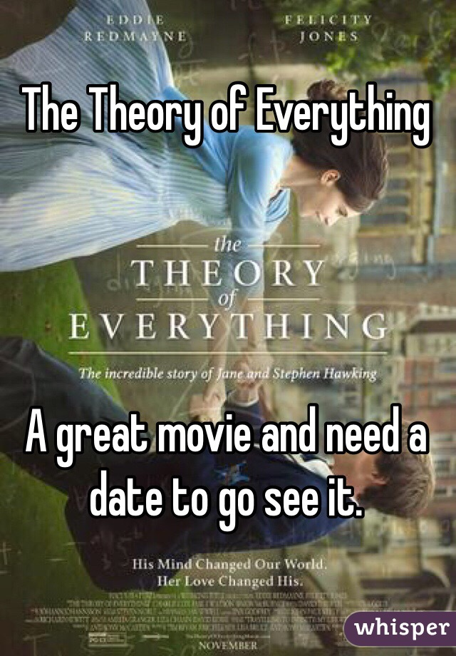 The Theory of Everything      A great movie and need a date to go see it.