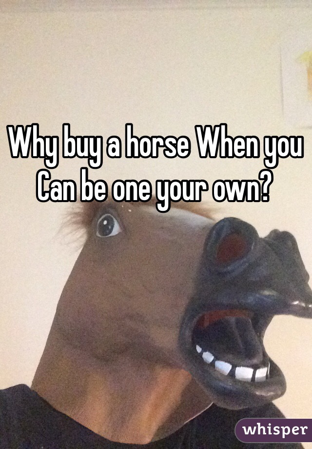 Why buy a horse When you Can be one your own?