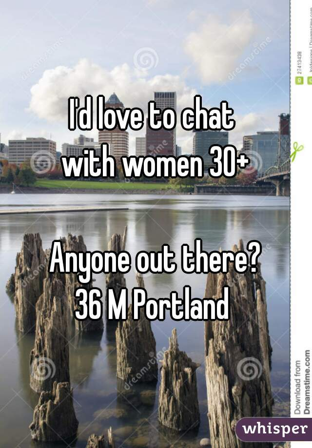 I'd love to chat  with women 30+    Anyone out there?  36 M Portland