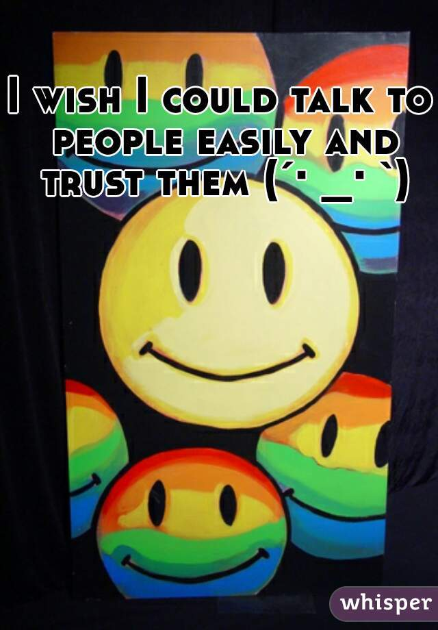 I wish I could talk to people easily and trust them (´・_・`)