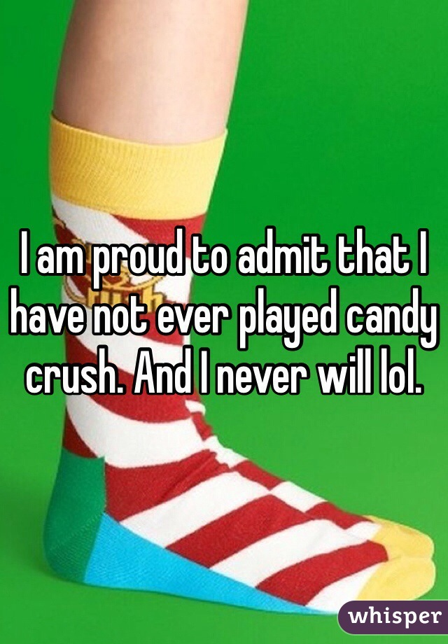 I am proud to admit that I have not ever played candy crush. And I never will lol.