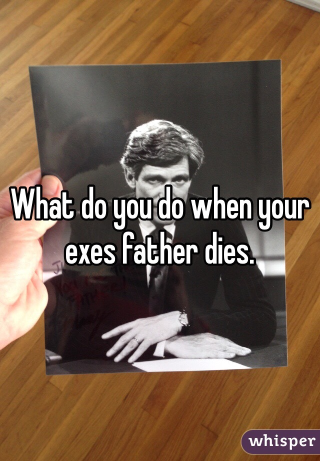 What do you do when your exes father dies.