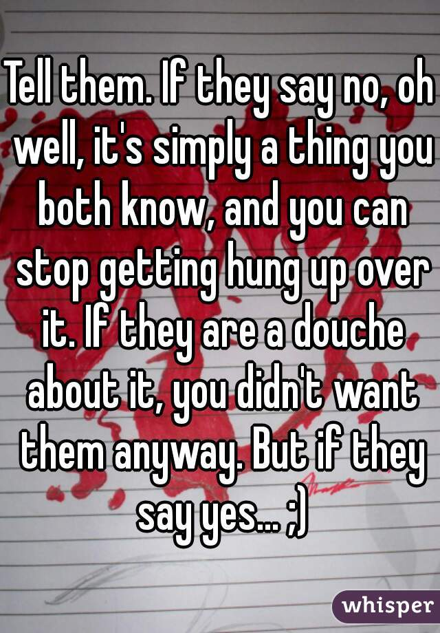Tell them. If they say no, oh well, it's simply a thing you both know, and you can stop getting hung up over it. If they are a douche about it, you didn't want them anyway. But if they say yes... ;)
