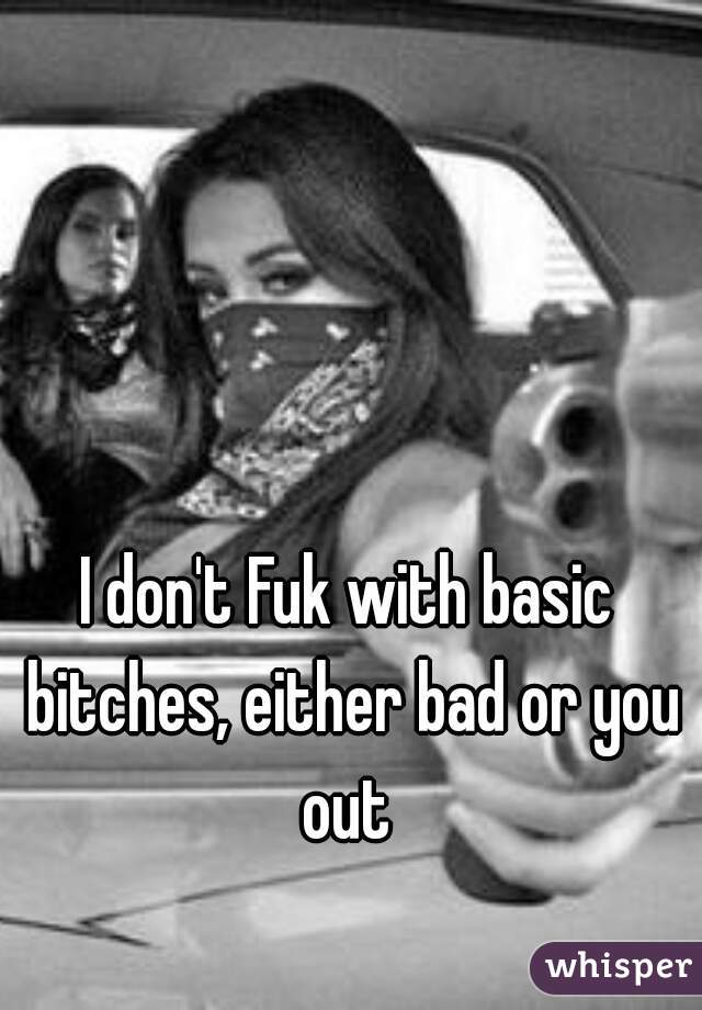 I don't Fuk with basic bitches, either bad or you out