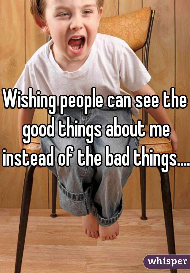 Wishing people can see the good things about me instead of the bad things....