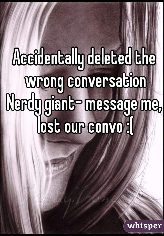 Accidentally deleted the wrong conversation Nerdy giant- message me, lost our convo :(