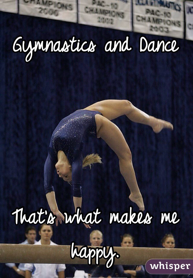 Gymnastics and Dance     That's what makes me happy.