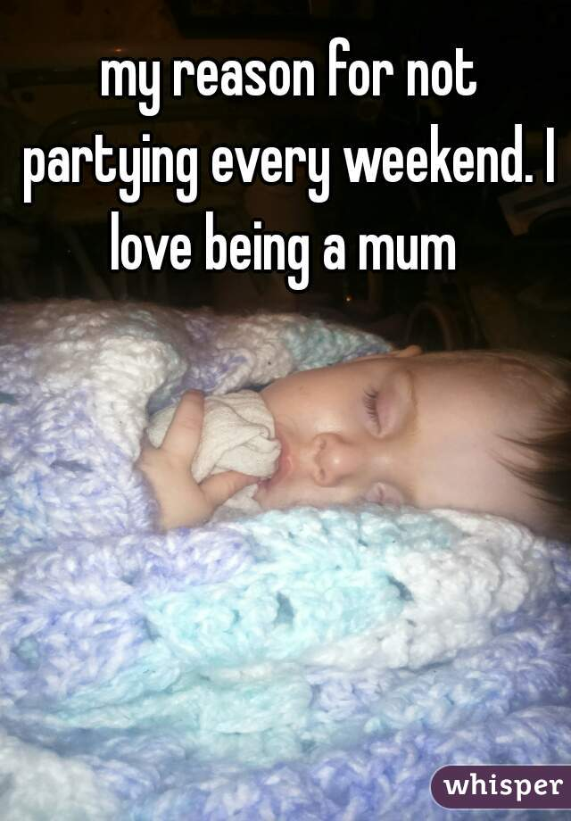 my reason for not partying every weekend. I love being a mum