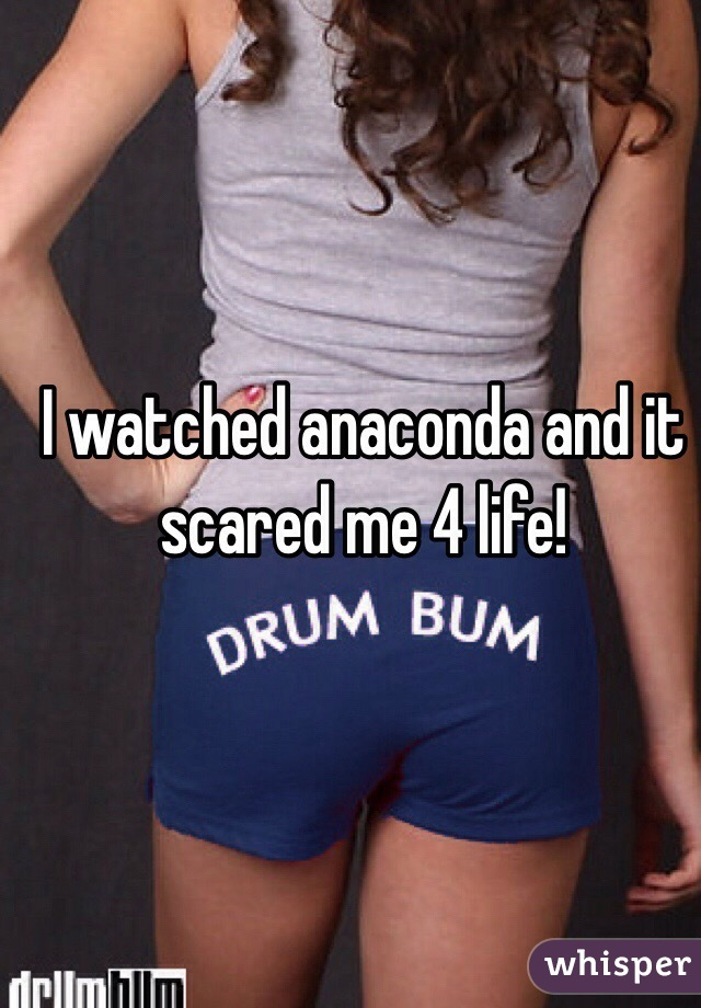 I watched anaconda and it scared me 4 life!