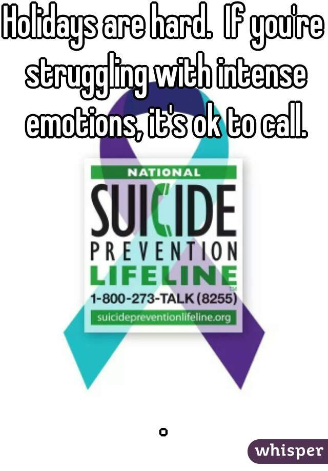 Holidays are hard.  If you're struggling with intense emotions, it's ok to call.      .