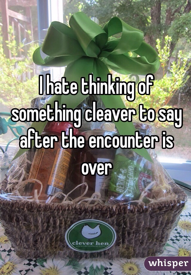 I hate thinking of something cleaver to say after the encounter is over