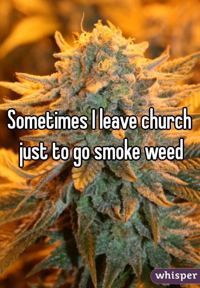 Sometimes I leave church just to go smoke weed