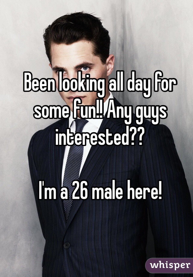 Been looking all day for some fun!! Any guys interested??   I'm a 26 male here!