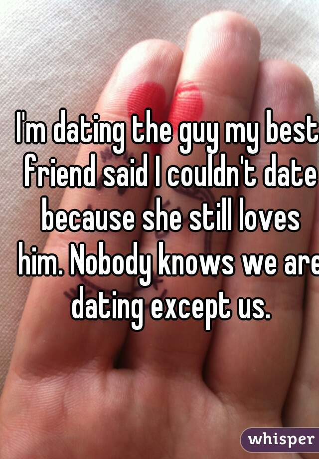 I'm dating the guy my best friend said I couldn't date because she still loves him. Nobody knows we are dating except us.