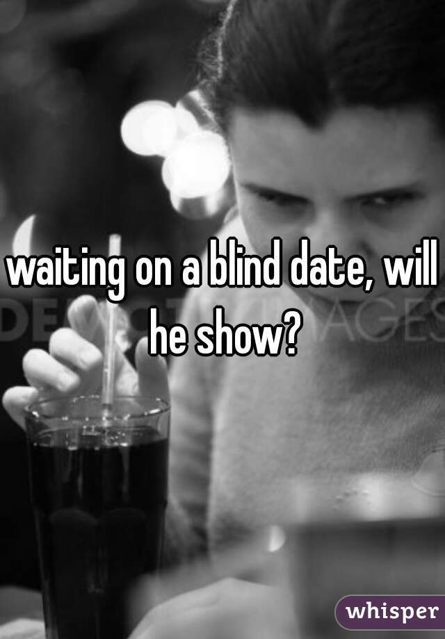 waiting on a blind date, will he show?
