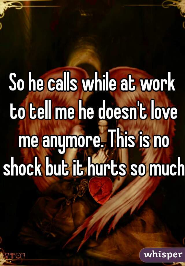 So he calls while at work to tell me he doesn't love me anymore. This is no shock but it hurts so much