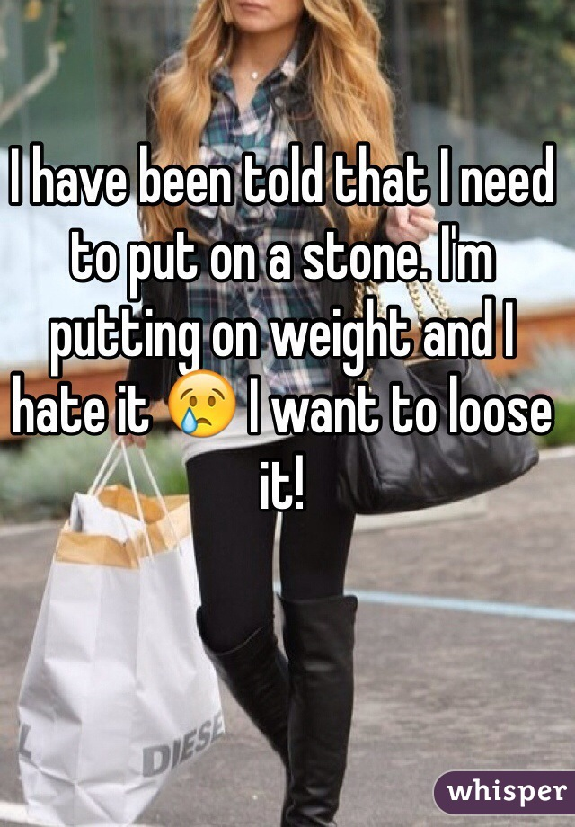 I have been told that I need to put on a stone. I'm putting on weight and I hate it 😢 I want to loose it!