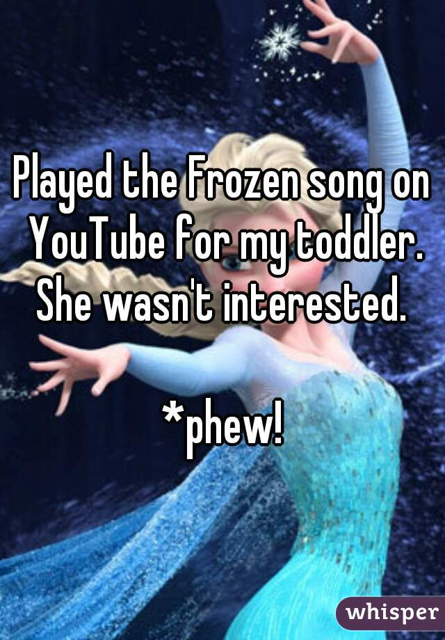Played the Frozen song on YouTube for my toddler. She wasn't interested.  *phew!