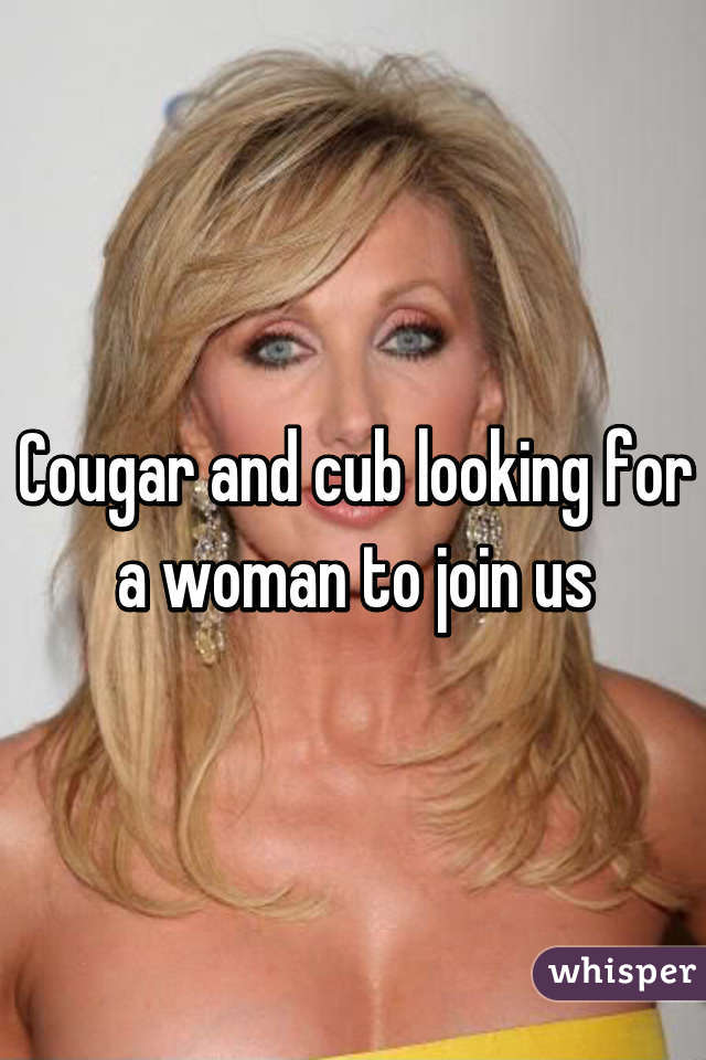 Cougar and cub looking for a woman to join us