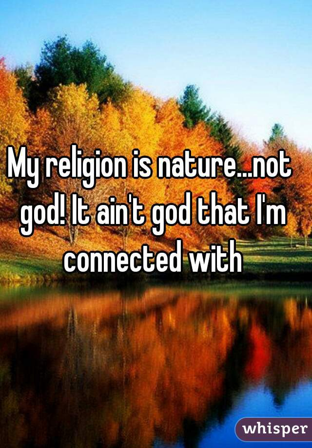 My religion is nature...not god! It ain't god that I'm connected with