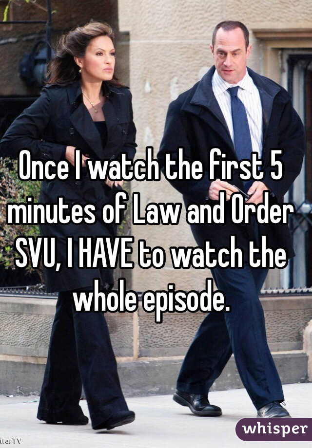 Once I watch the first 5 minutes of Law and Order SVU, I HAVE to watch the whole episode.