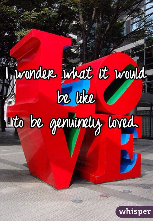 I wonder what it would be like  to be genuinely loved.