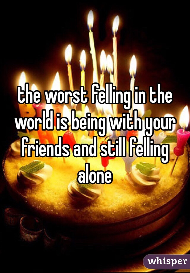 the worst felling in the world is being with your friends and still felling alone