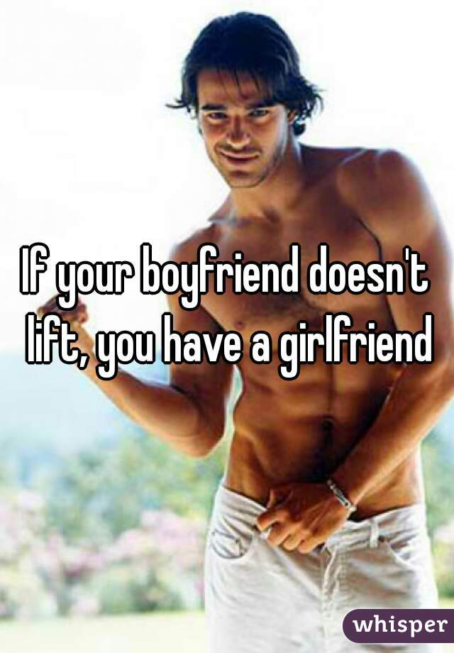 If your boyfriend doesn't lift, you have a girlfriend