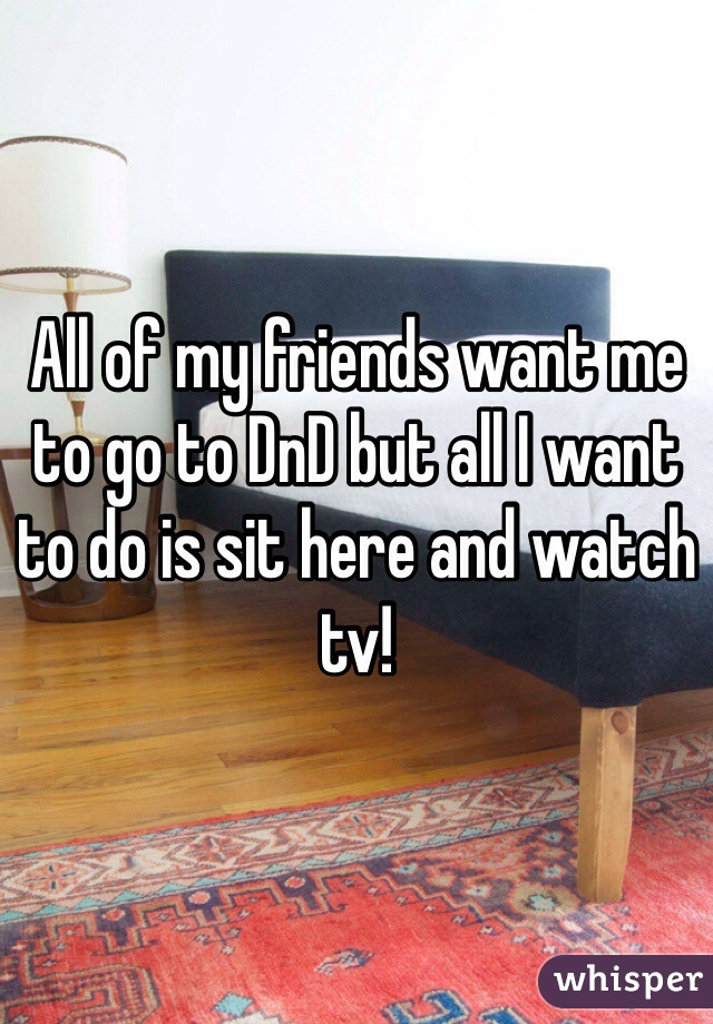 All of my friends want me to go to DnD but all I want to do is sit here and watch tv!