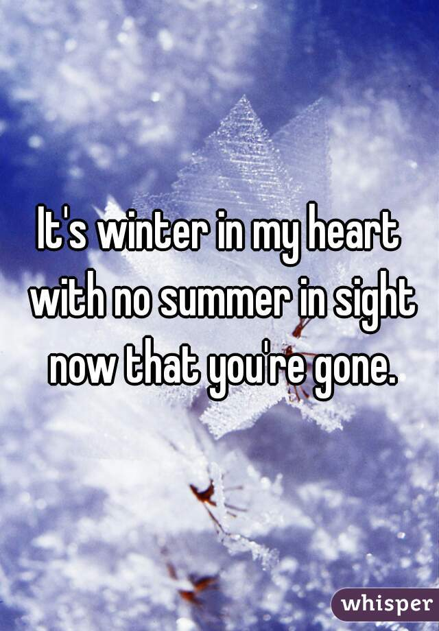 It's winter in my heart with no summer in sight now that you're gone.