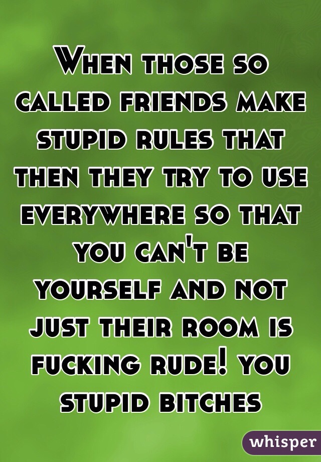 When those so called friends make stupid rules that then they try to use everywhere so that you can't be yourself and not just their room is fucking rude! you stupid bitches