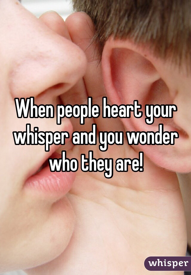 When people heart your whisper and you wonder who they are!