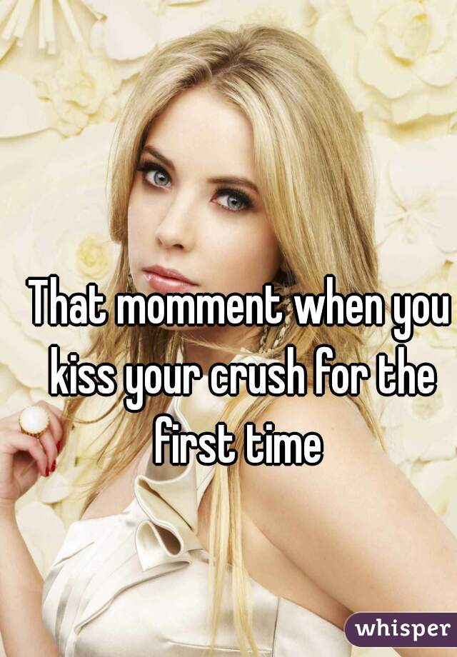 That momment when you kiss your crush for the first time