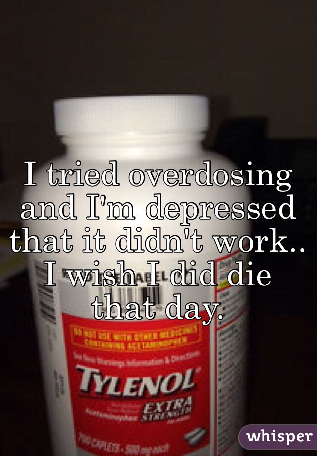 I tried overdosing and I'm depressed that it didn't work.. I wish I did die that day.